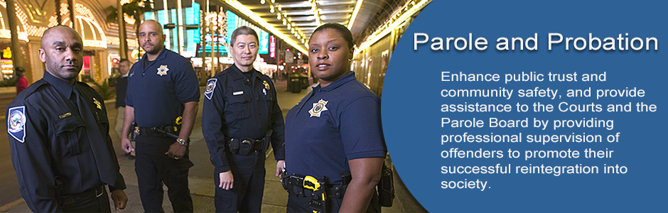 Parole and Probation Division enhances public trust and community safety, and provides assistance to the Courts and the Parole Board by providing professional supervision of offenders to promote their successful reintegration into society.