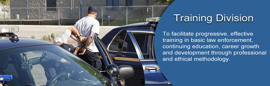 Training Division facilitates progressive, effective training in basic law enforcement, continuing education, career growth and development through professional and ethical methodology.